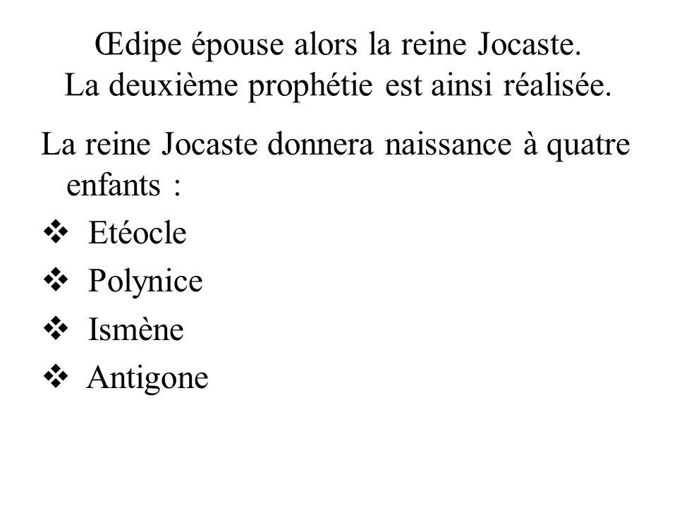 Œdipe épouse alors la reine Jocaste. La deuxième prophétie est ainsi réalisée. La reine Jocaste donnera naissance à quatre enfants : Etéocle Polynice