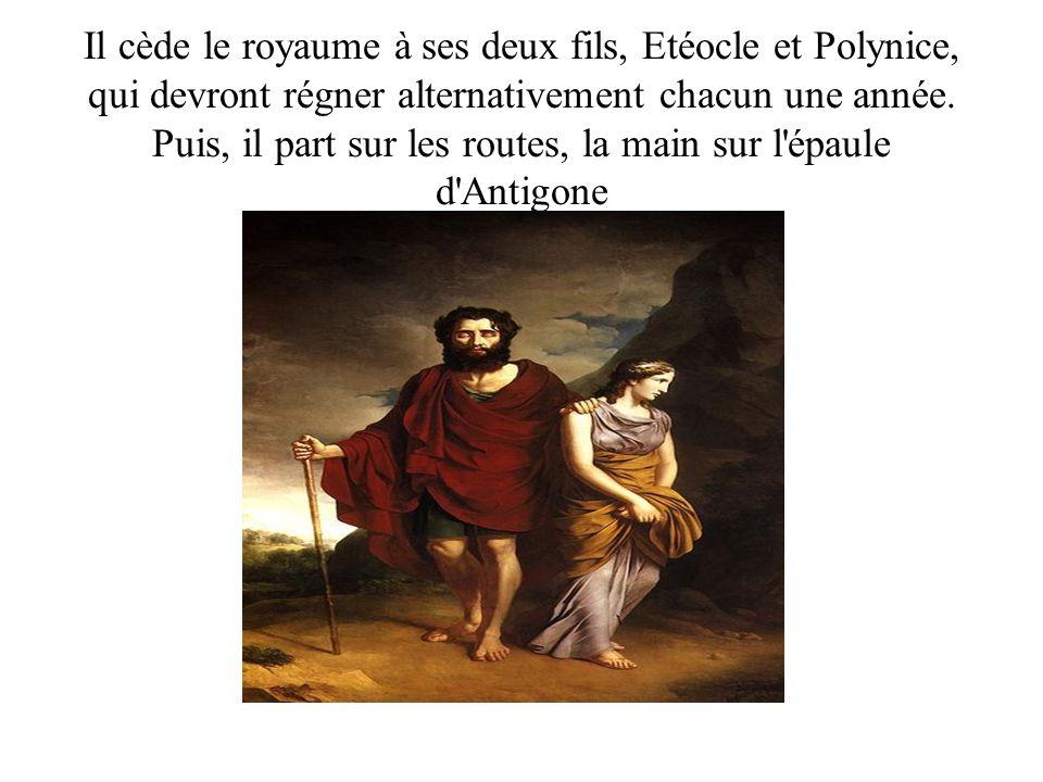 Il cède le royaume à ses deux fils, Etéocle et Polynice, qui devront régner alternativement chacun une année. Puis, il part sur les routes, la main su