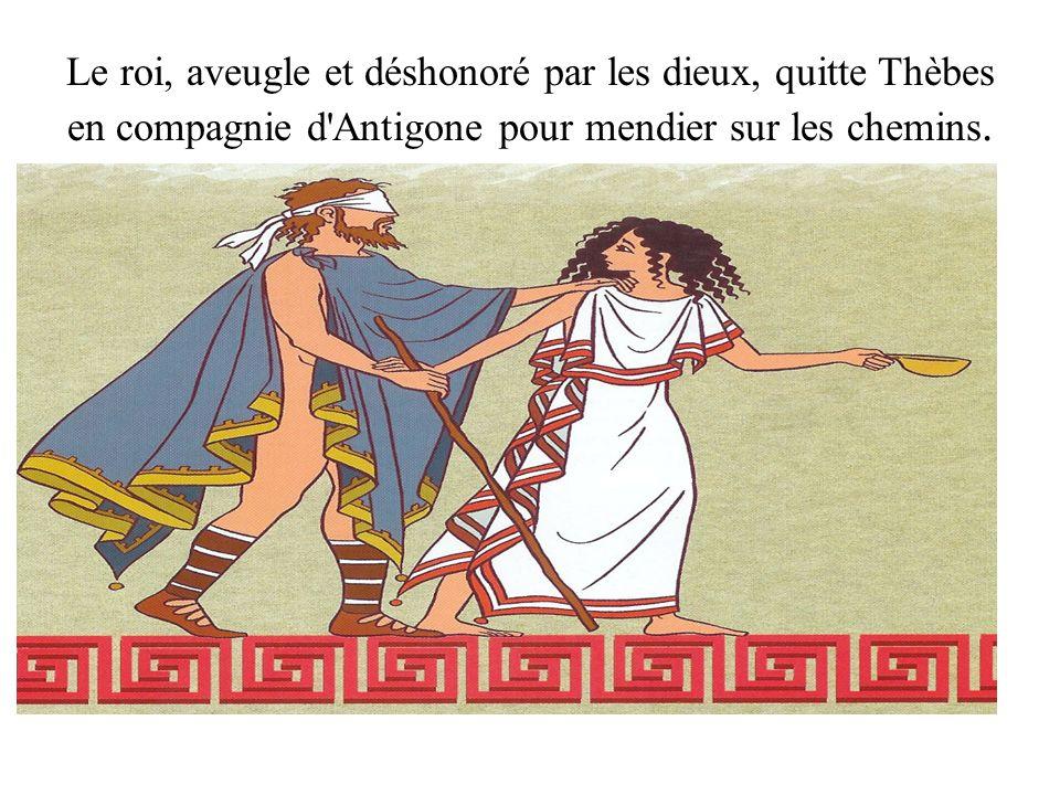 Le roi, aveugle et déshonoré par les dieux, quitte Thèbes en compagnie d'Antigone pour mendier sur les chemins.