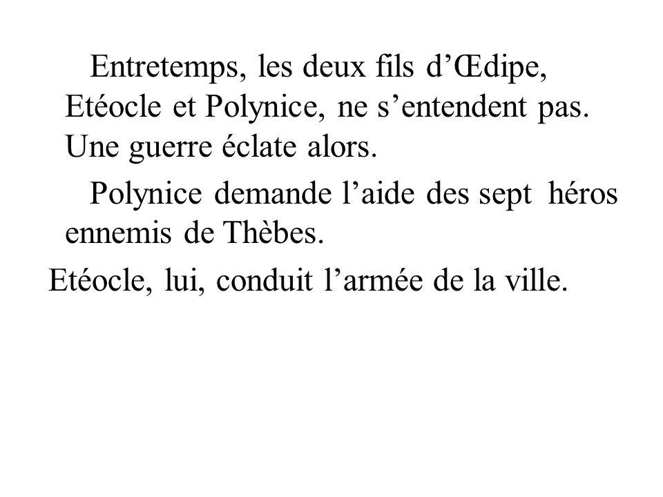 Entretemps, les deux fils dŒdipe, Etéocle et Polynice, ne sentendent pas. Une guerre éclate alors. Polynice demande laide des sept héros ennemis de Th