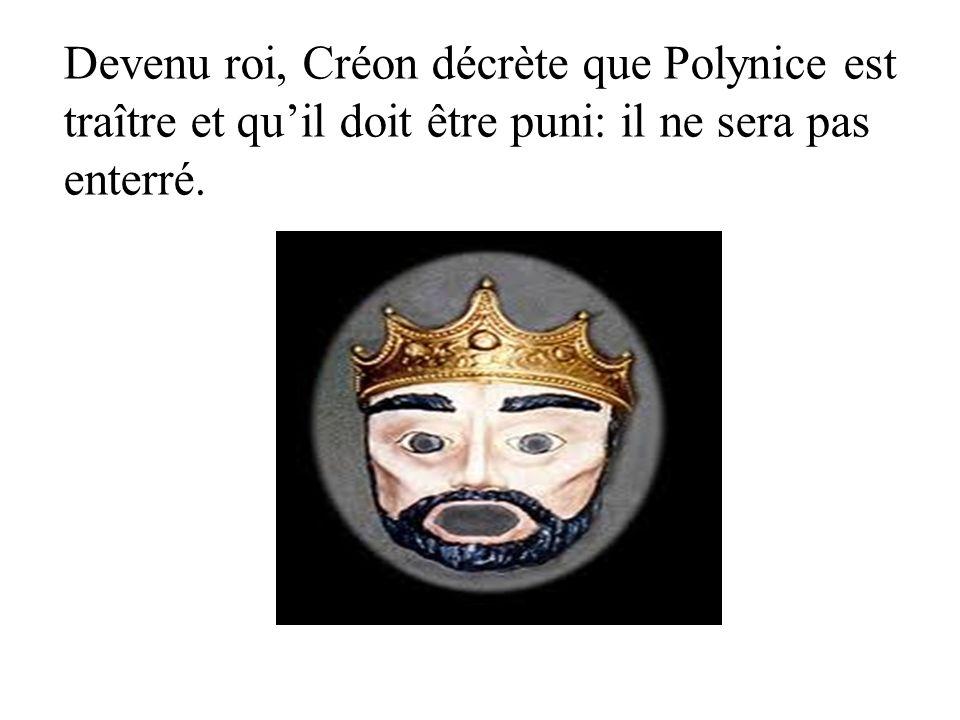 Devenu roi, Créon décrète que Polynice est traître et quil doit être puni: il ne sera pas enterré.
