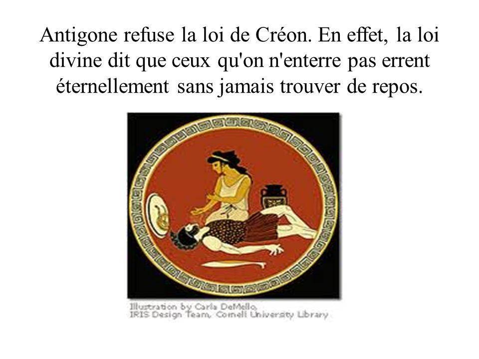 Antigone refuse la loi de Créon. En effet, la loi divine dit que ceux qu'on n'enterre pas errent éternellement sans jamais trouver de repos.