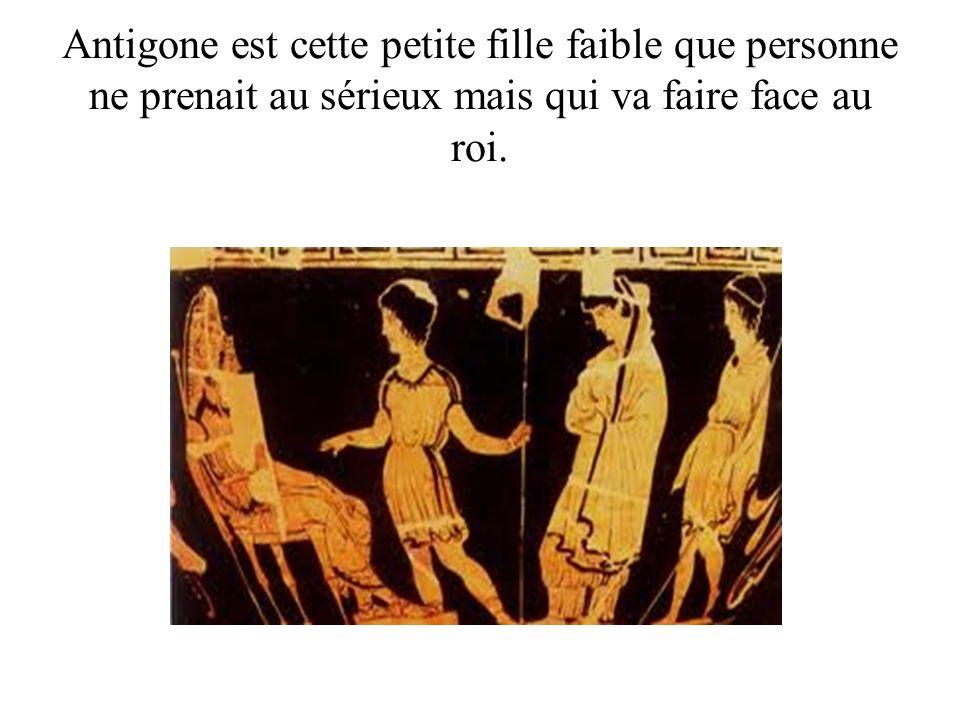 Antigone est cette petite fille faible que personne ne prenait au sérieux mais qui va faire face au roi.
