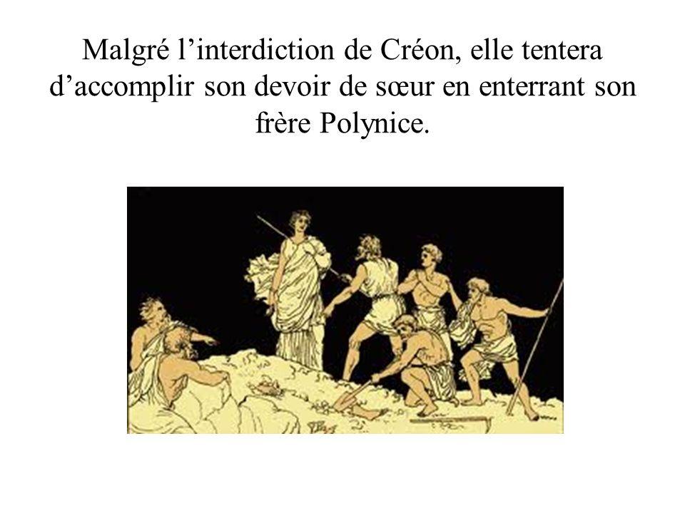 Malgré linterdiction de Créon, elle tentera daccomplir son devoir de sœur en enterrant son frère Polynice.