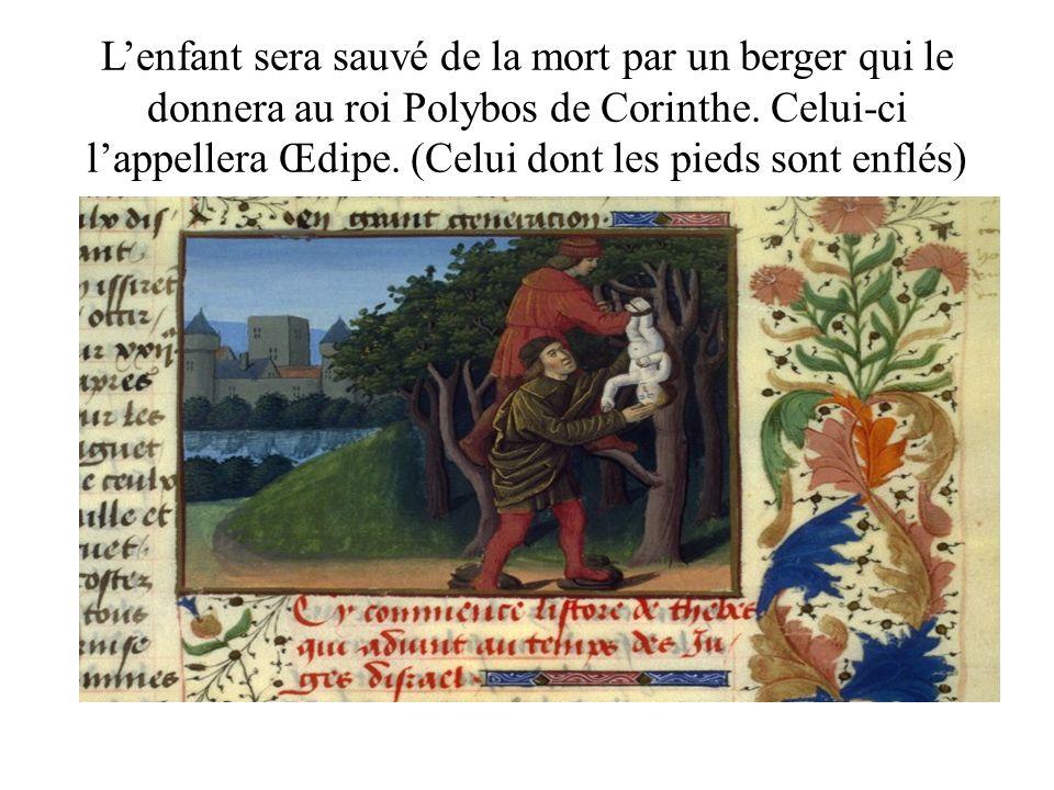 Lenfant sera sauvé de la mort par un berger qui le donnera au roi Polybos de Corinthe. Celui-ci lappellera Œdipe. (Celui dont les pieds sont enflés)