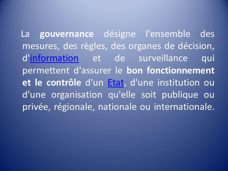 La gouvernance désigne l'ensemble des mesures, des règles, des organes de décision, d'information et de surveillance qui permettent d'assurer le bon f