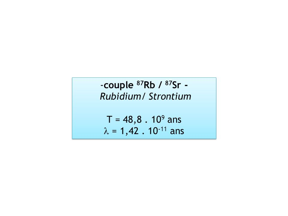 -couple 87 Rb / 87 Sr - Rubidium/ Strontiumcouple 87 Rb / 87 Sr - Rubidium/ Strontium T = 48,8. 10 9 ans = 1,42. 10 -11 ans -couple 87 Rb / 87 Sr - Ru