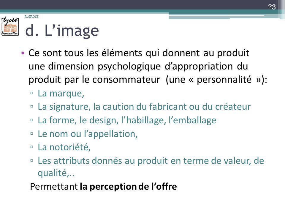 d. Limage Ce sont tous les éléments qui donnent au produit une dimension psychologique dappropriation du produit par le consommateur (une « personnali