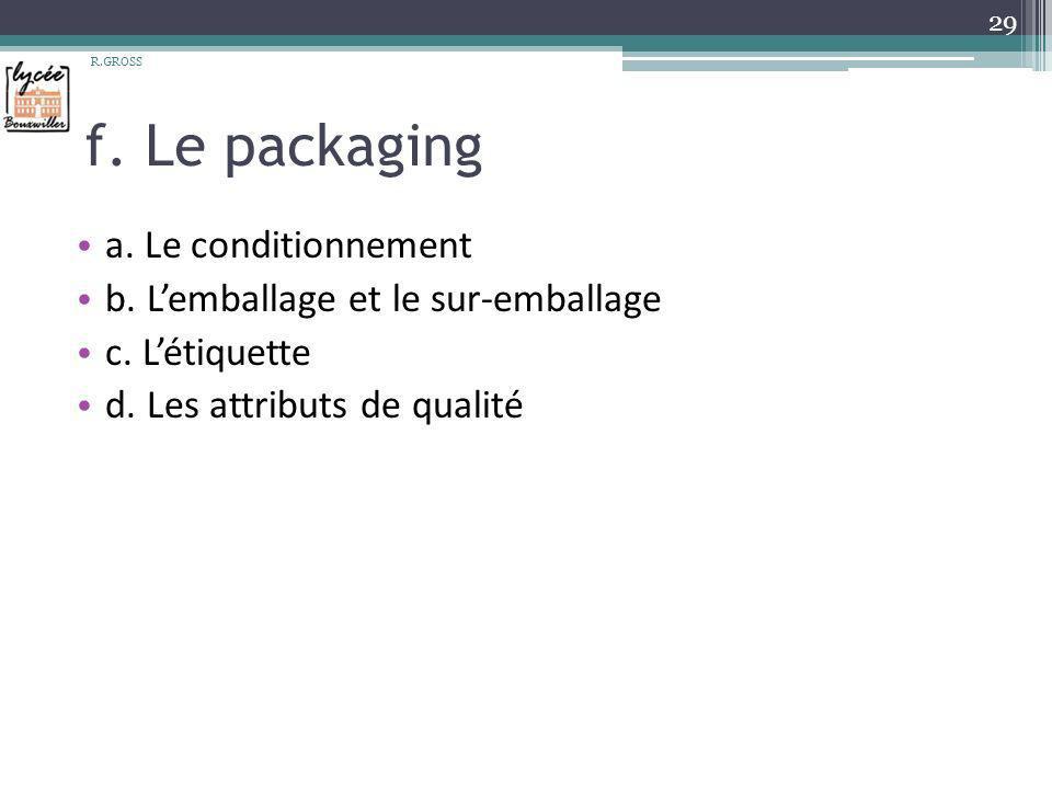 f. Le packaging a. Le conditionnement b. Lemballage et le sur-emballage c. Létiquette d. Les attributs de qualité R.GROSS 29