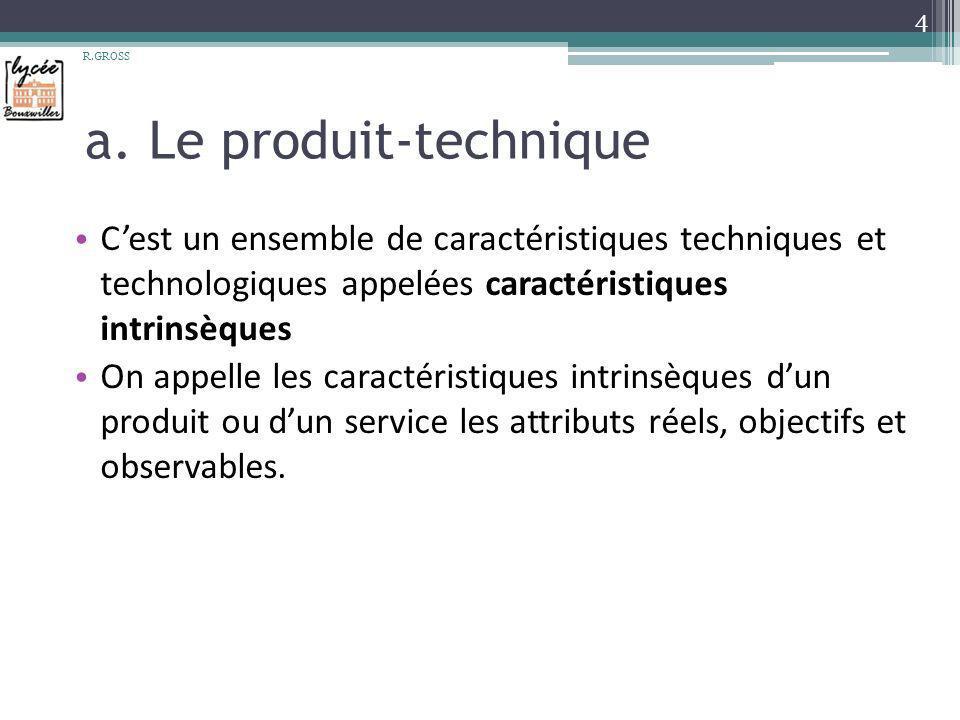 a. Le produit-technique Cest un ensemble de caractéristiques techniques et technologiques appelées caractéristiques intrinsèques On appelle les caract