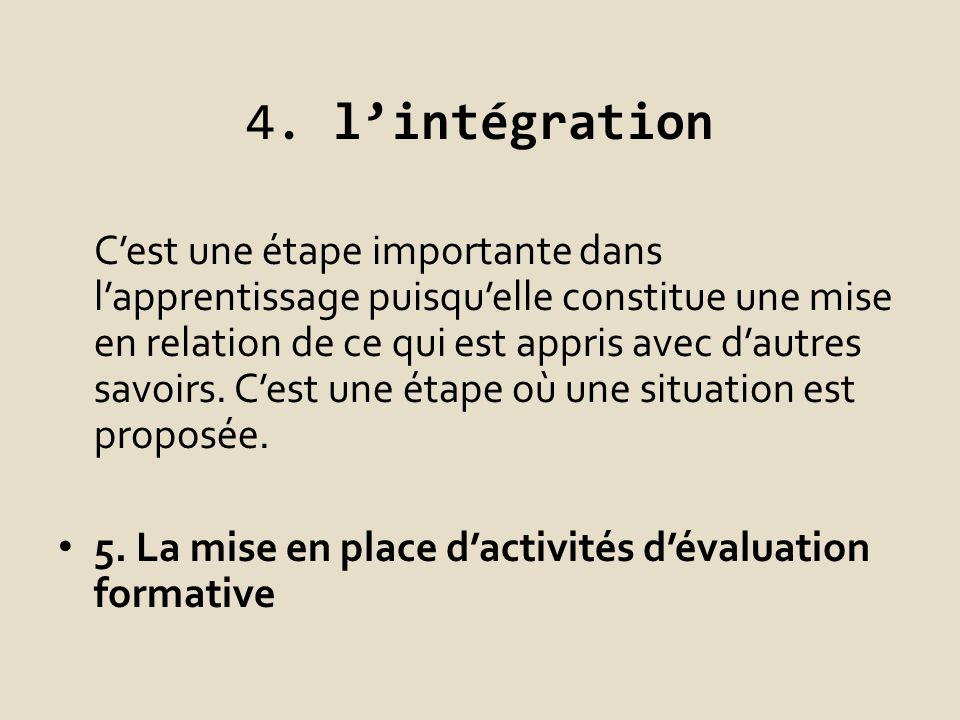 4. lintégration Cest une étape importante dans lapprentissage puisquelle constitue une mise en relation de ce qui est appris avec dautres savoirs. Ces