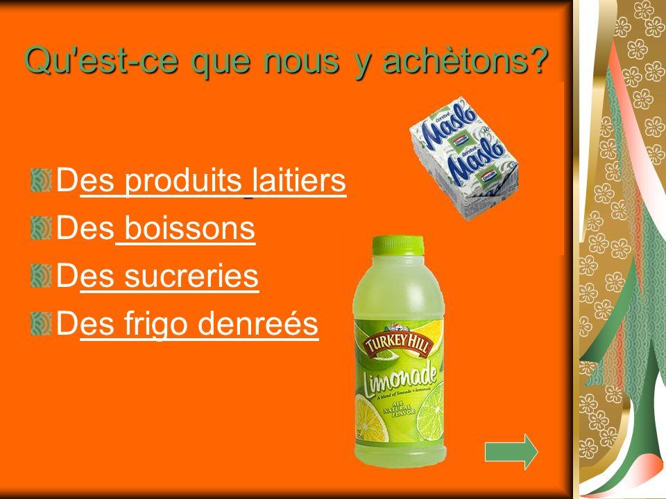 Des produits laitiers Des boissons Des sucreries Des frigo denreés Qu'est-ce que nous y achètons?