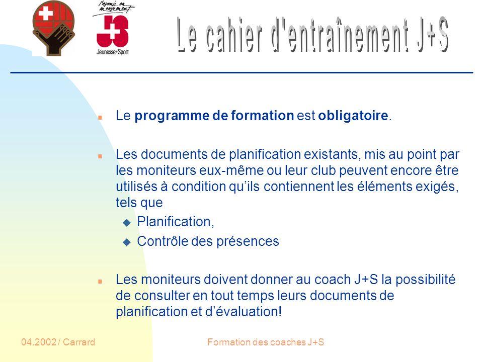 04.2002 / CarrardFormation des coaches J+S n Le programme de formation est obligatoire.