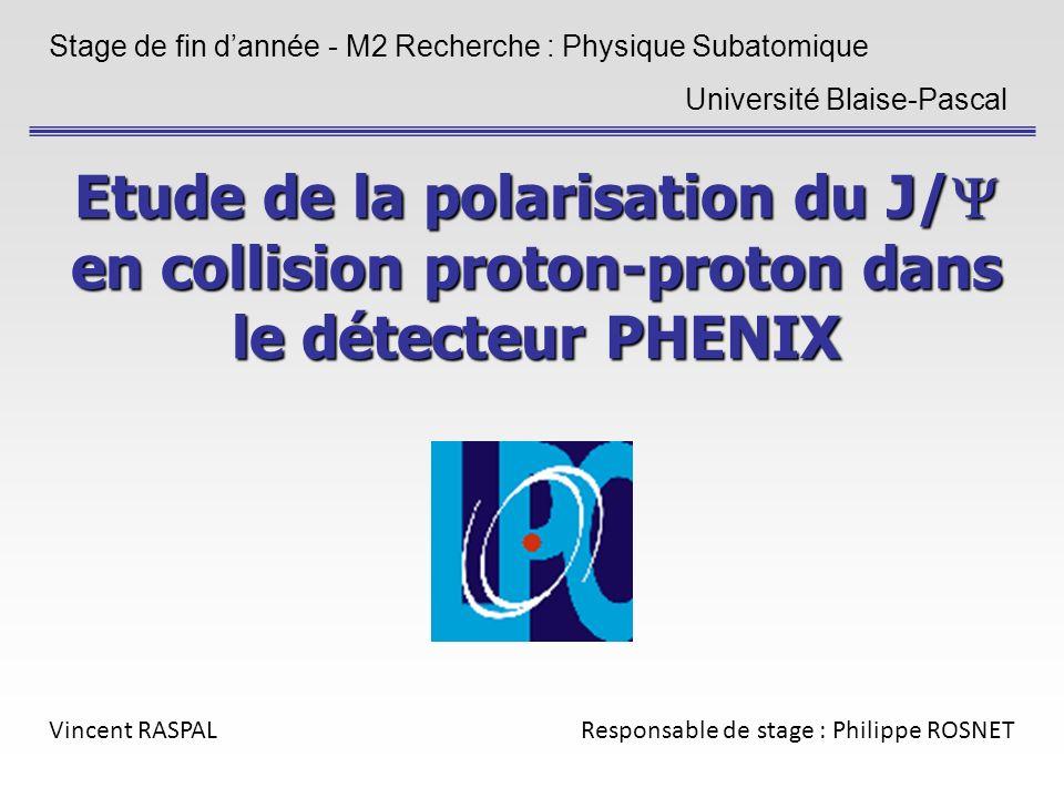 Etude de la polarisation du J/ en collision proton-proton dans le détecteur PHENIX Stage de fin dannée - M2 Recherche : Physique Subatomique Université Blaise-Pascal Vincent RASPALResponsable de stage : Philippe ROSNET