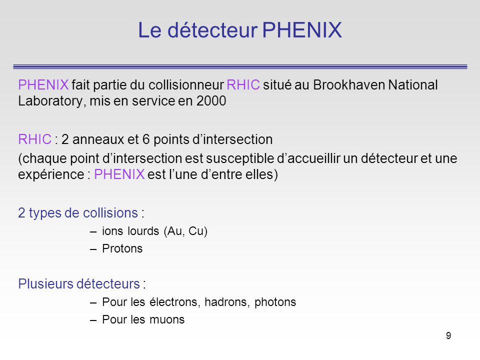 9 Le détecteur PHENIX PHENIX fait partie du collisionneur RHIC situé au Brookhaven National Laboratory, mis en service en 2000 RHIC : 2 anneaux et 6 points dintersection (chaque point dintersection est susceptible daccueillir un détecteur et une expérience : PHENIX est lune dentre elles) 2 types de collisions : –ions lourds (Au, Cu) –Protons Plusieurs détecteurs : –Pour les électrons, hadrons, photons –Pour les muons