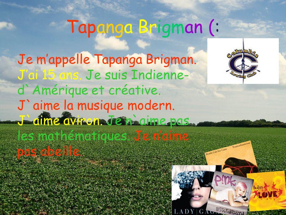 Tapanga Brigman (: Je mappelle Tapanga Brigman. Jai 15 ans. Je suis Indienne- d`Amérique et créative. J`aime la musique modern. J`aime aviron. Je n`ai