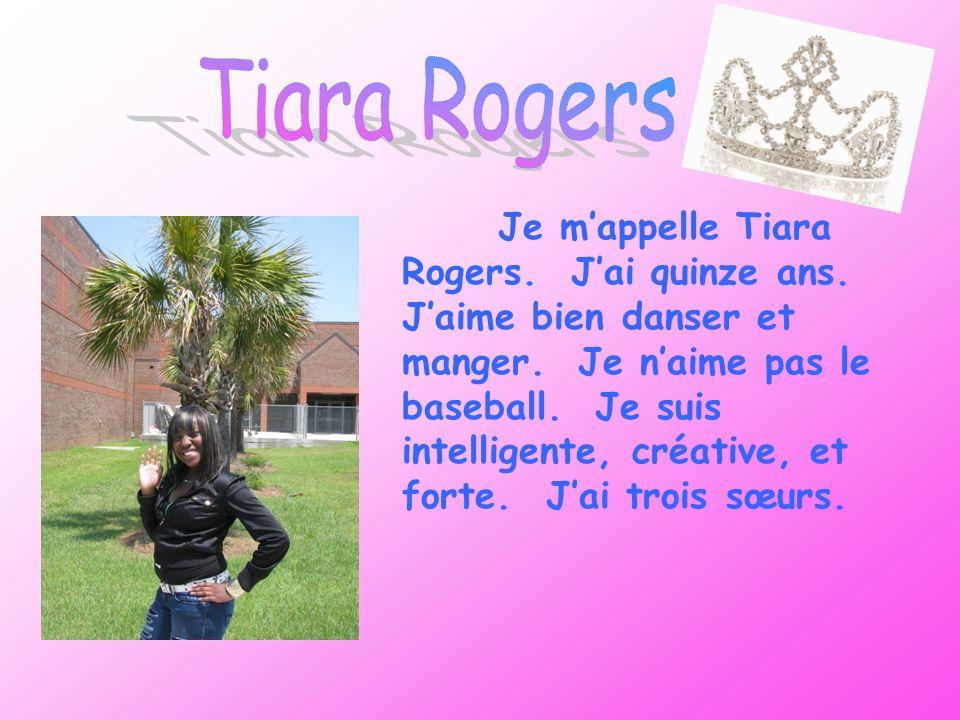 Je mappelle Tiara Rogers. Jai quinze ans. Jaime bien danser et manger. Je naime pas le baseball. Je suis intelligente, créative, et forte. Jai trois s