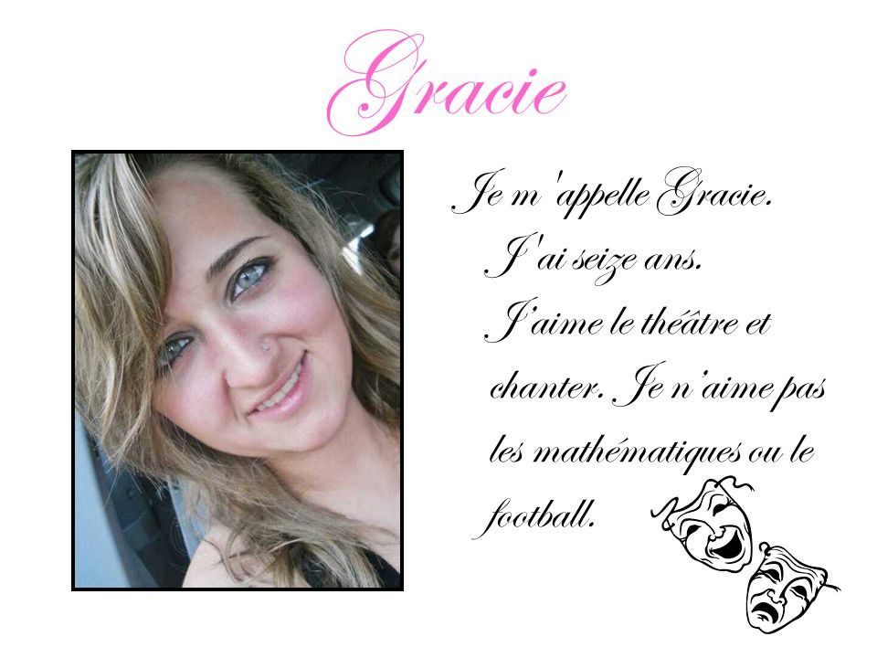 Gracie Je m'appelle Gracie. J'ai seize ans. Jaime le théâtre et chanter. Je naime pas les mathématiques ou le football.