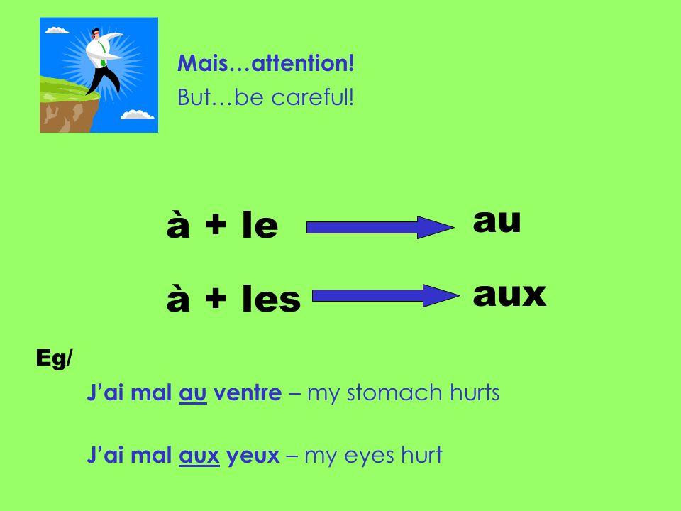 Mais…attention! But…be careful! à + le à + les au aux Eg/ Jai mal au ventre – my stomach hurts Jai mal aux yeux – my eyes hurt