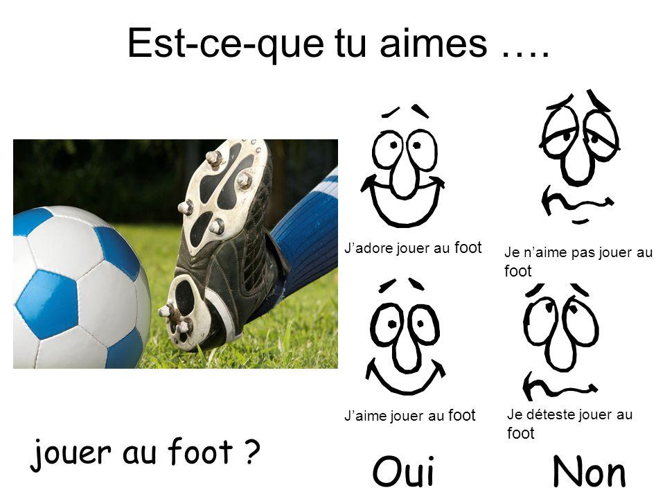 Est-ce-que tu aimes …. jouer au foot ? OuiNon Jadore jouer au foot Jaime jouer au foot Je naime pas jouer au foot Je déteste jouer au foot