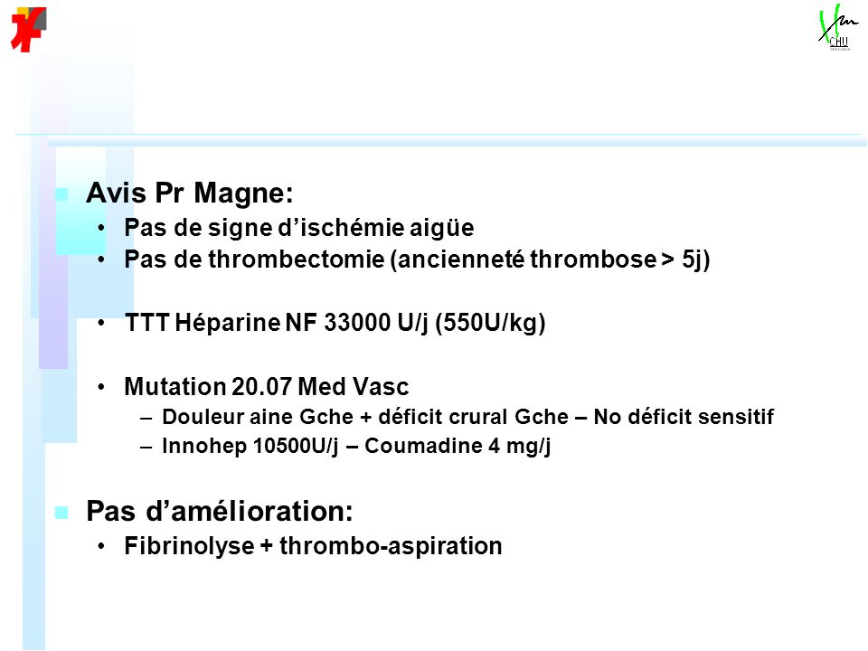 n n Avis Pr Magne: Pas de signe dischémie aigüe Pas de thrombectomie (ancienneté thrombose > 5j) TTT Héparine NF 33000 U/j (550U/kg) Mutation 20.07 Me
