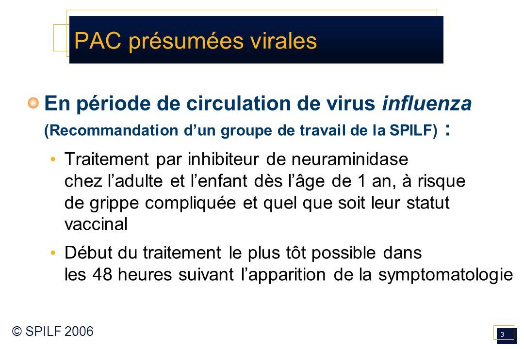 3 © SPILF 2006 PAC présumées virales En période de circulation de virus influenza (Recommandation dun groupe de travail de la SPILF) : Traitement par