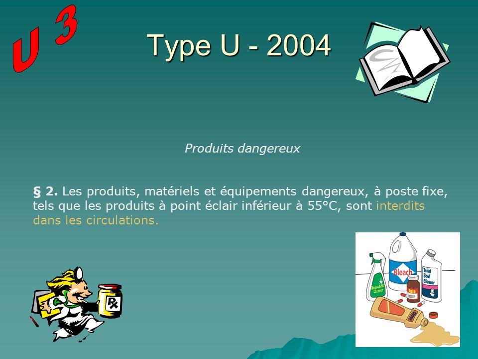 Type U - 2004 Produits dangereux § 2. Les produits, matériels et équipements dangereux, à poste fixe, tels que les produits à point éclair inférieur à