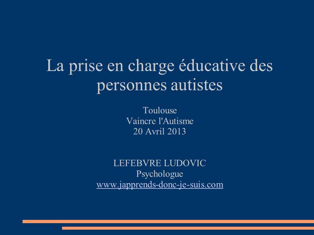 La prise en charge éducative des personnes autistes Toulouse Vaincre l'Autisme 20 Avril 2013 LEFEBVRE LUDOVIC Psychologue www.japprends-donc-je-suis.c