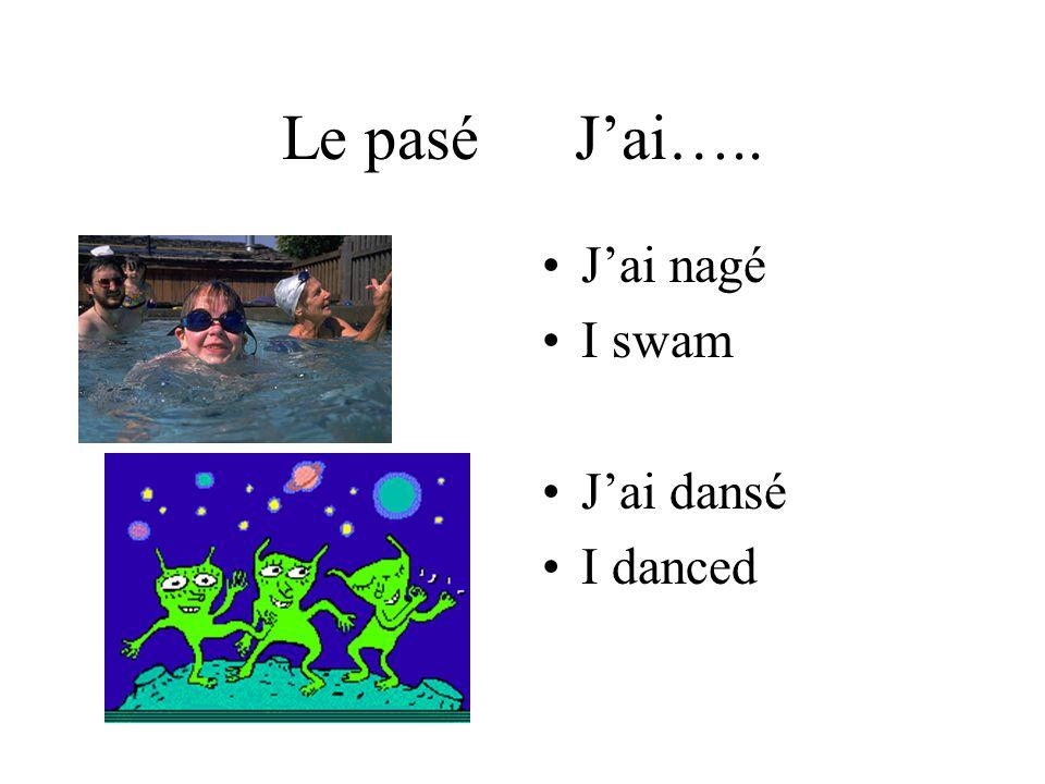 Le pasé Jai….. Jai nagé I swam Jai dansé I danced