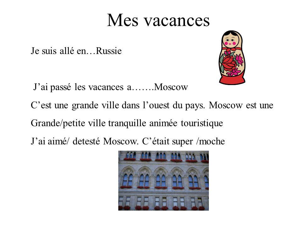 Mes vacances Je suis allé en…Russie Jai passé les vacances a…….Moscow Cest une grande ville dans louest du pays.