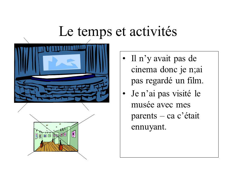 Le temps et activités Il ny avait pas de cinema donc je n;ai pas regardé un film. Je nai pas visité le musée avec mes parents – ca cétait ennuyant.