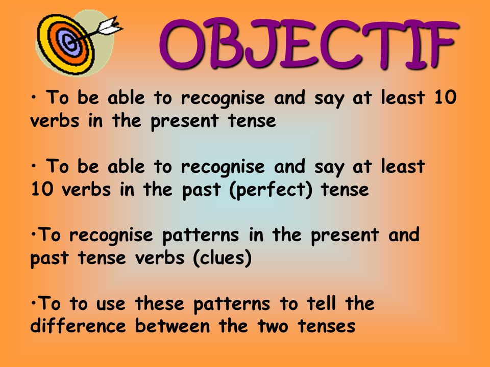 OBJECTIF To be able to recognise and say at least 10 verbs in the present tense To be able to recognise and say at least 10 verbs in the past (perfect) tense To recognise patterns in the present and past tense verbs (clues) To to use these patterns to tell the difference between the two tenses