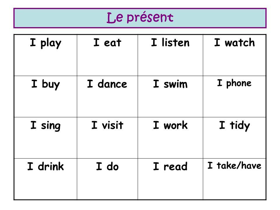 Le présent I playI eatI listenI watch I buyI danceI swim I phone I singI visitI workI tidy I drinkI doI read I take/have