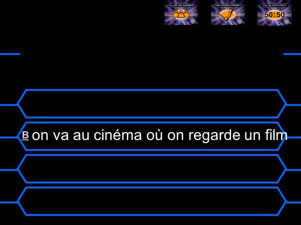 we go to the cinema where we watch a movie A A on va au cinéma ou on regarde un film BB on va au cinéma où on regarde un film CC on vas au cinéma où o