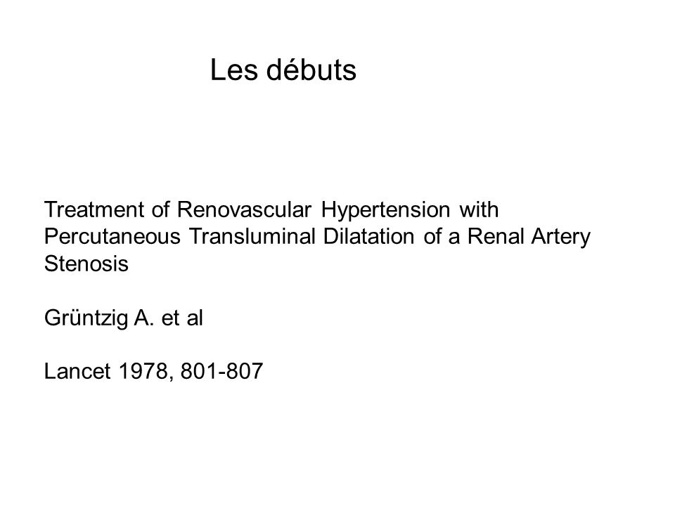 Les débuts Treatment of Renovascular Hypertension with Percutaneous Transluminal Dilatation of a Renal Artery Stenosis Grüntzig A.