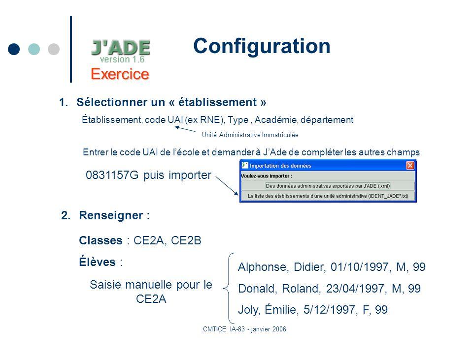 CMTICE IA-83 - janvier 2006 Configuration 1.Sélectionner un « établissement » Établissement, code UAI (ex RNE), Type, Académie, département Alphonse, Didier, 01/10/1997, M, 99 Donald, Roland, 23/04/1997, M, 99 Joly, Émilie, 5/12/1997, F, 99 Saisie manuelle pour le CE2A Unité Administrative Immatriculée Exercice 2.Renseigner : Classes : CE2A, CE2B Élèves : Entrer le code UAI de lécole et demander à JAde de compléter les autres champs 0831157G puis importer