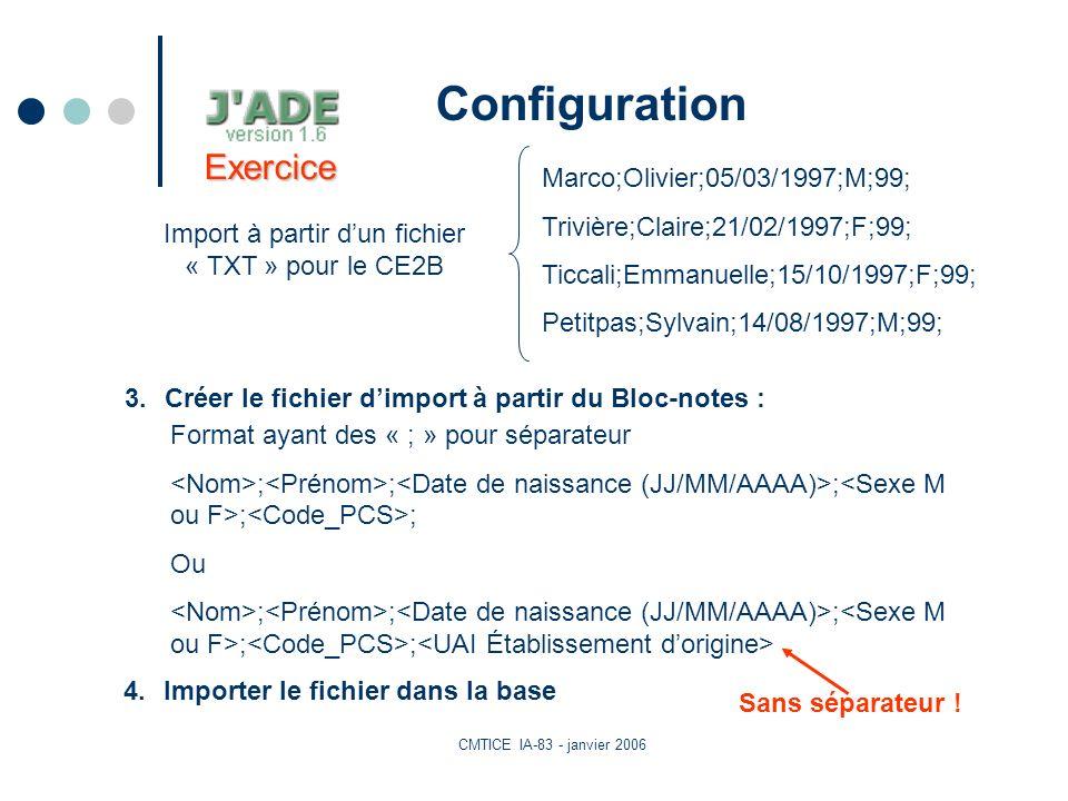 CMTICE IA-83 - janvier 2006 Configuration Format ayant des « ; » pour séparateur ; ; ; ; ; Ou ; ; ; ; ; Import à partir dun fichier « TXT » pour le CE2B 3.Créer le fichier dimport à partir du Bloc-notes : Marco;Olivier;05/03/1997;M;99; Trivière;Claire;21/02/1997;F;99; Ticcali;Emmanuelle;15/10/1997;F;99; Petitpas;Sylvain;14/08/1997;M;99; 4.Importer le fichier dans la base Exercice Sans séparateur !