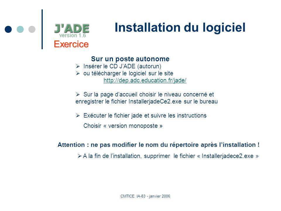 CMTICE IA-83 - janvier 2006 Installation du logiciel Sur un poste autonome Insérer le CD JADE (autorun) ou télécharger le logiciel sur le site http://dep.adc.education.fr/jade/ Sur la page daccueil choisir le niveau concerné et enregistrer le fichier InstallerjadeCe2.exe sur le bureau Exécuter le fichier jade et suivre les instructions Choisir « version monoposte » A la fin de linstallation, supprimer le fichier « Installerjadece2.exe » Attention : ne pas modifier le nom du répertoire après linstallation .