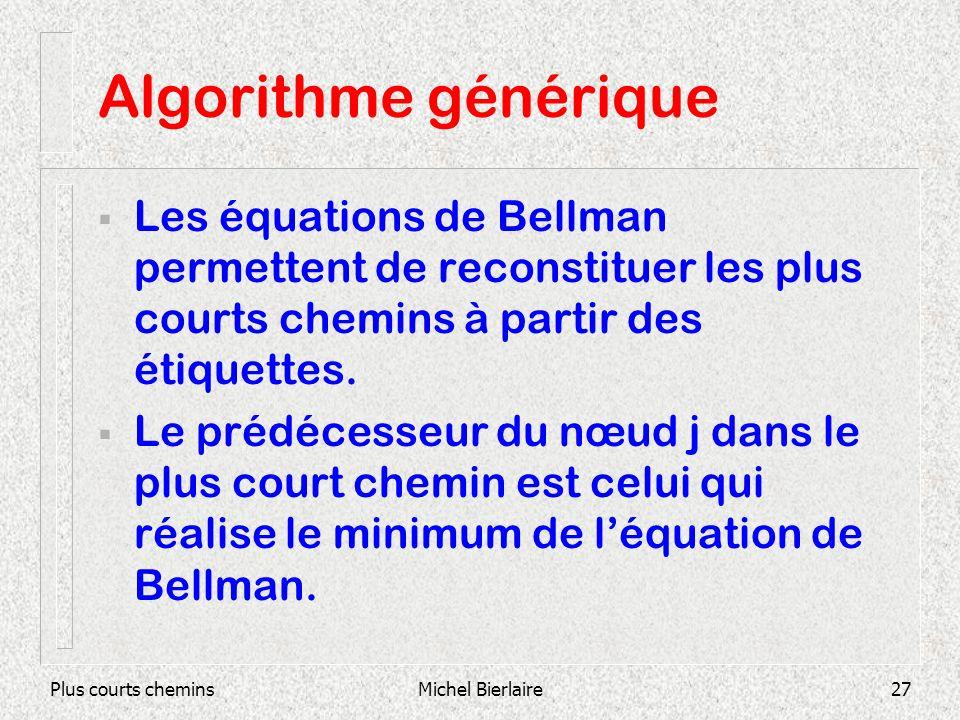 Plus courts cheminsMichel Bierlaire27 Algorithme générique Les équations de Bellman permettent de reconstituer les plus courts chemins à partir des étiquettes.