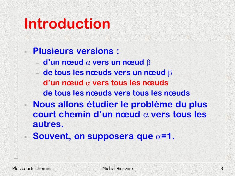 Plus courts cheminsMichel Bierlaire3 Introduction Plusieurs versions : – dun nœud vers un nœud – de tous les nœuds vers un nœud – dun nœud vers tous les nœuds – de tous les nœuds vers tous les nœuds Nous allons étudier le problème du plus court chemin dun nœud vers tous les autres.
