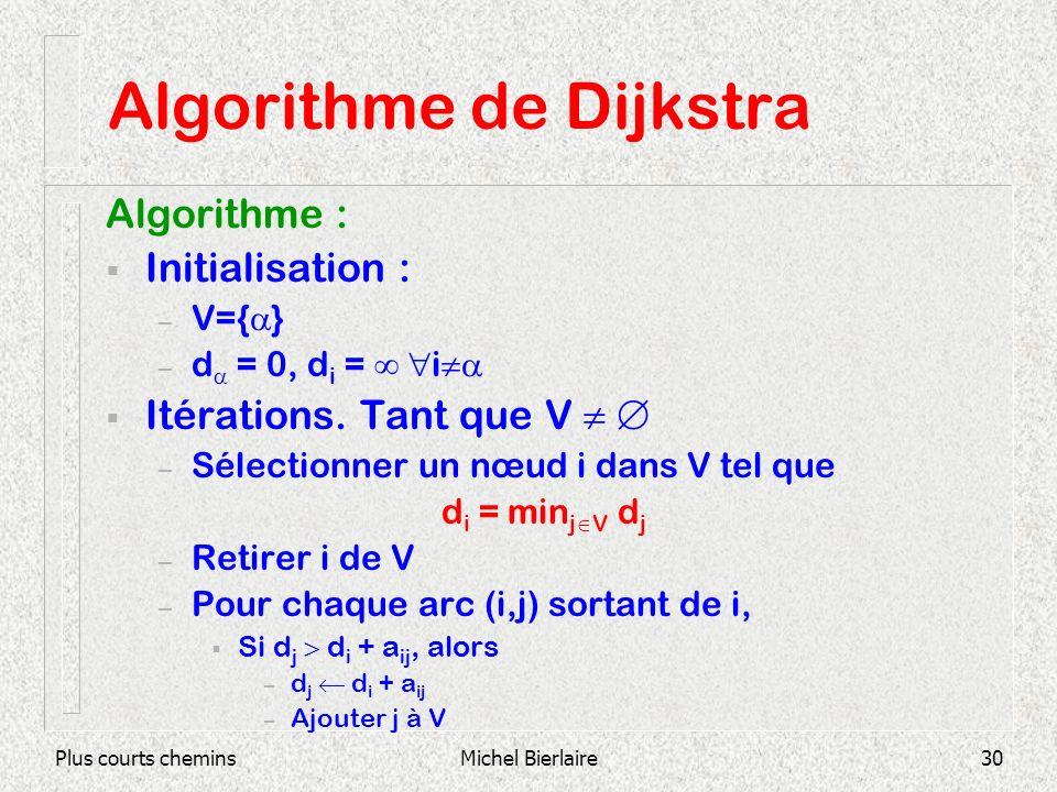 Plus courts cheminsMichel Bierlaire30 Algorithme de Dijkstra Algorithme : Initialisation : – V={ } – d = 0, d i = i Itérations. Tant que V – Sélection