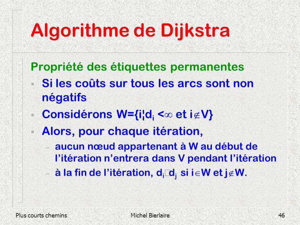 Plus courts cheminsMichel Bierlaire46 Algorithme de Dijkstra Propriété des étiquettes permanentes Si les coûts sur tous les arcs sont non négatifs Considérons W={i¦d i < et i V} Alors, pour chaque itération, – aucun nœud appartenant à W au début de litération nentrera dans V pendant litération – à la fin de litération, d i d j si i W et j W.