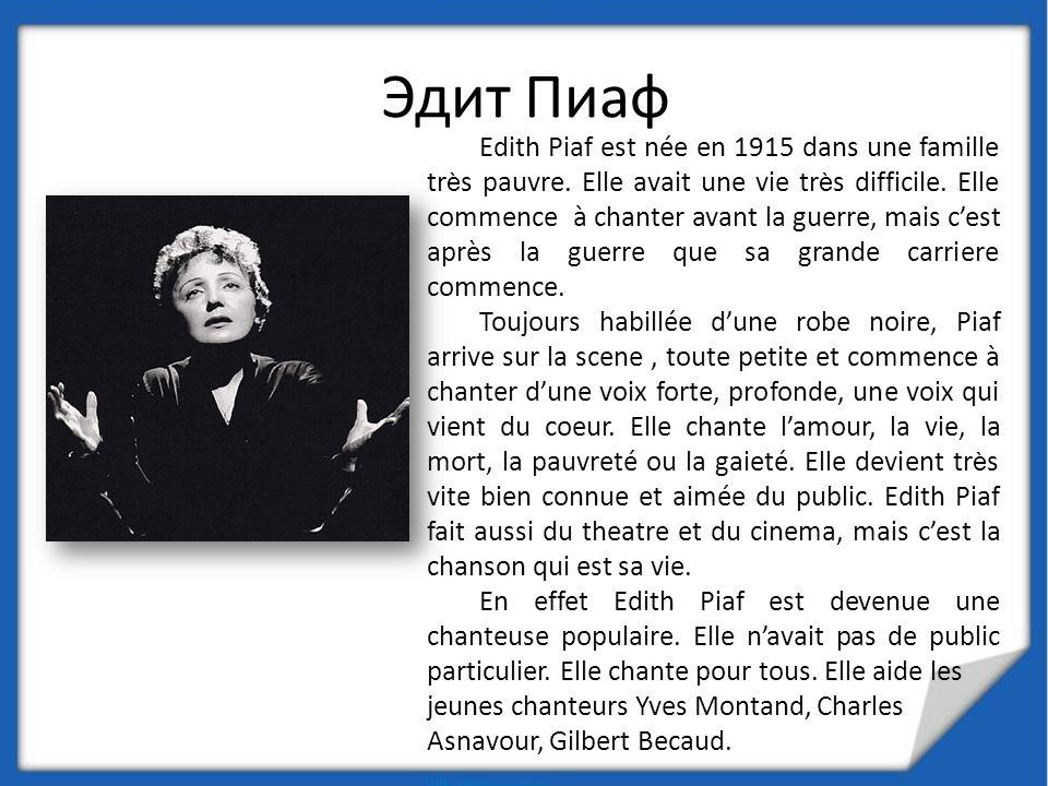 Edith Piaf est née en 1915 dans une famille tr è s pauvre. Elle avait une vie tr è s difficile. Elle commence à chanter avant la guerre, mais cest apr