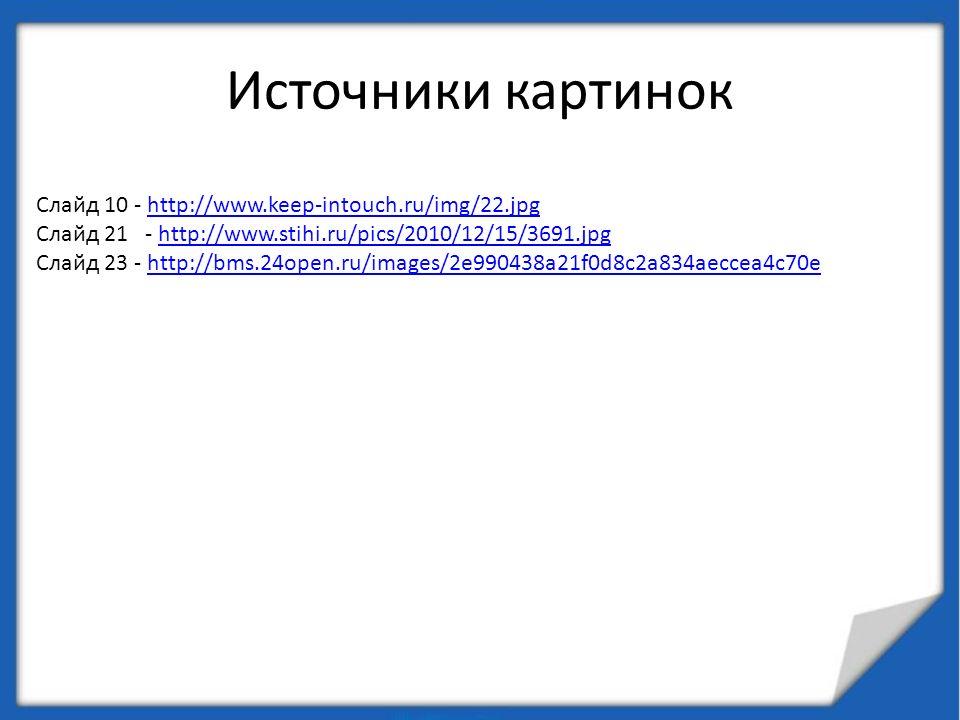 Источники картинок Слайд 10 - http://www.keep-intouch.ru/img/22.jpghttp://www.keep-intouch.ru/img/22.jpg Слайд 21 - http://www.stihi.ru/pics/2010/12/1