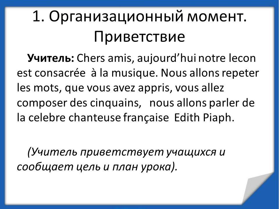 1. Организационный момент. Приветствие Учитель: Chers amis, aujourdhui notre lecon est consacrée à la musique. Nous allons repeter les mots, que vous