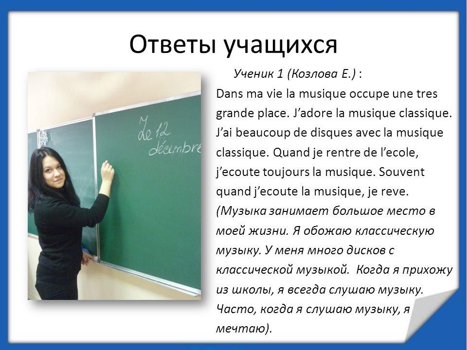 Ответы учащихся Ученик 1 (Козлова Е.) : Dans ma vie la musique occupe une tres grande place. Jadore la musique classique. Jai beaucoup de disques avec