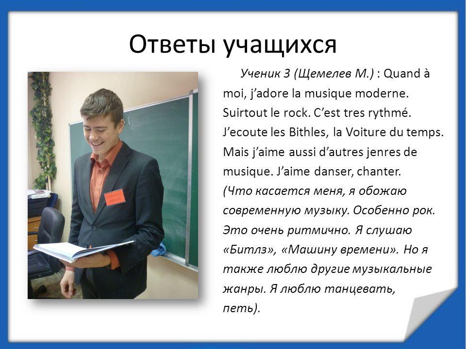 Ответы учащихся Ученик 3 (Щемелев М.) : Quand à moi, jadore la musique moderne. Suirtout le rock. Cest tres rythmé. Jecoute les Bithles, la Voiture du