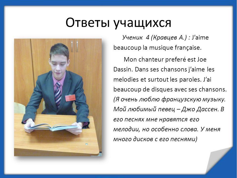 Ответы учащихся Ученик 4 (Кравцев А.) : Jaime beaucoup la musique française. Mon chanteur preferé est Joe Dassin. Dans ses chansons jaime les melodies
