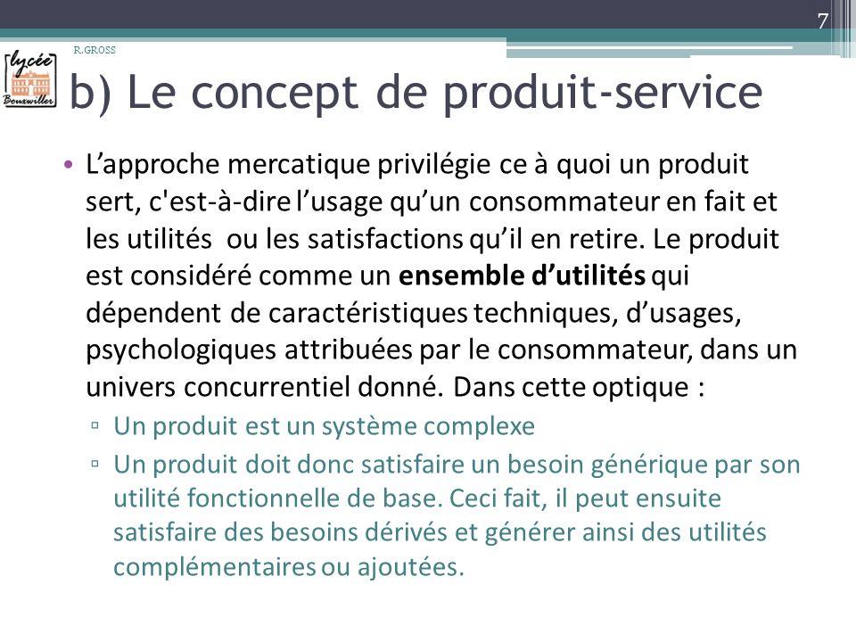 b) Le concept de produit-service Lapproche mercatique privilégie ce à quoi un produit sert, c est-à-dire lusage quun consommateur en fait et les utilités ou les satisfactions quil en retire.