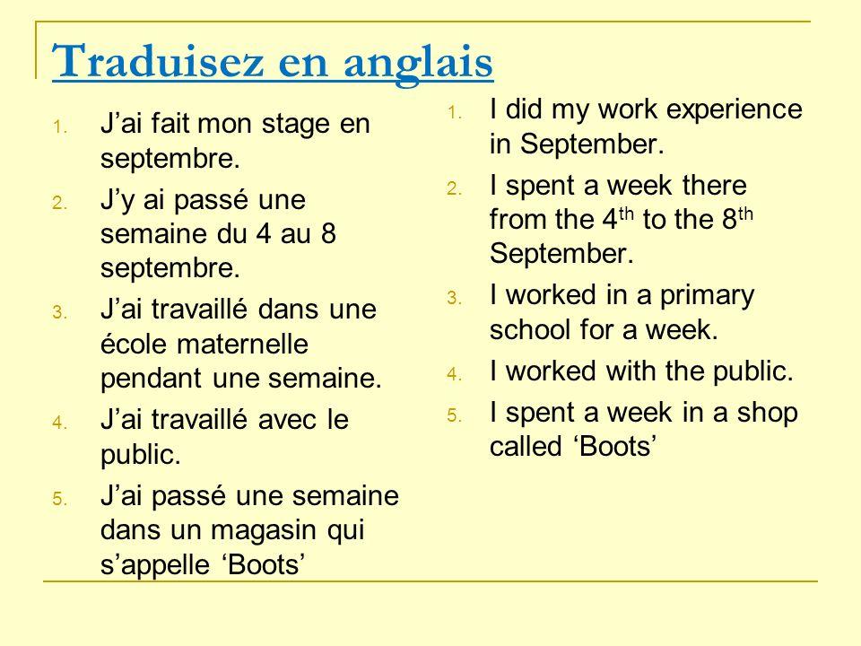 Traduisez en anglais 1. Jai fait mon stage en septembre. 2. Jy ai passé une semaine du 4 au 8 septembre. 3. Jai travaillé dans une école maternelle pe
